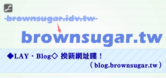 ◆LAY‧Blog◇ 換新網址瞜!(blog.brownsugar.tw)