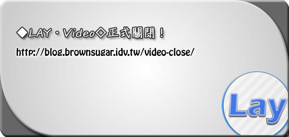 ◆LAY‧Video◇正式關閉!
