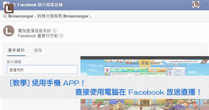 [教學] 免用手機 APP!直接使用電腦在 Facebook 放送直播!